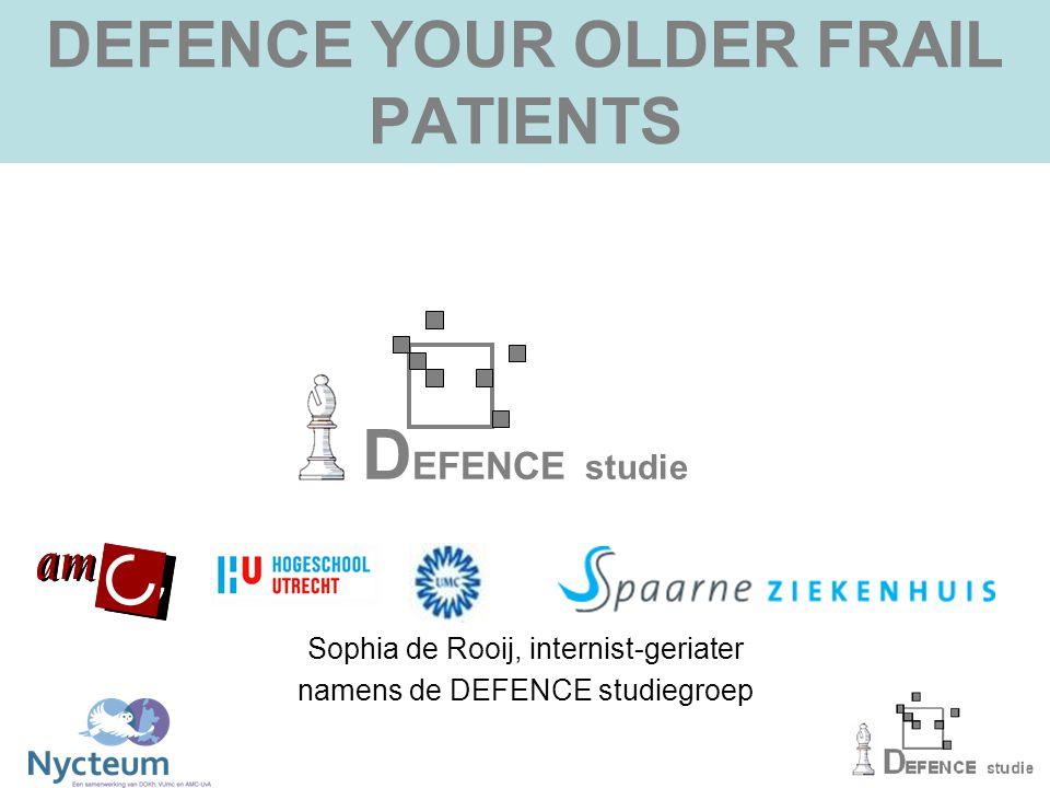 DEFENCE YOUR OLDER FRAIL PATIENTS D EFENCE studie Sophia de Rooij, internist-geriater namens de DEFENCE studiegroep