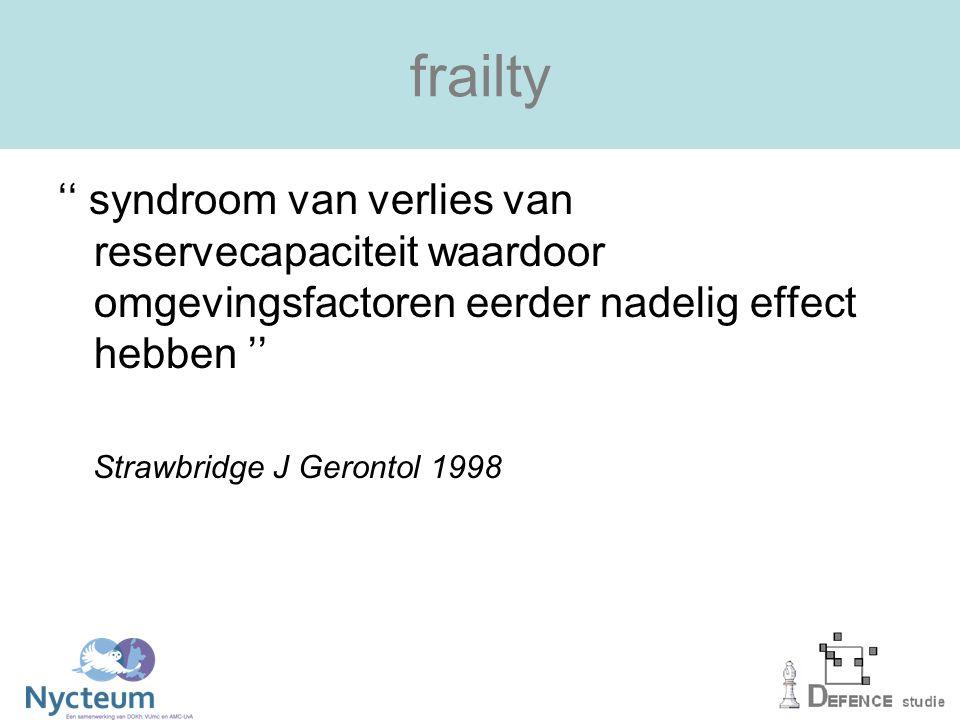 frailty '' syndroom van verlies van reservecapaciteit waardoor omgevingsfactoren eerder nadelig effect hebben '' Strawbridge J Gerontol 1998