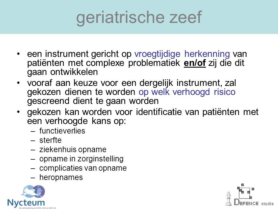 geriatrische zeef een instrument gericht op vroegtijdige herkenning van patiënten met complexe problematiek en/of zij die dit gaan ontwikkelen vooraf aan keuze voor een dergelijk instrument, zal gekozen dienen te worden op welk verhoogd risico gescreend dient te gaan worden gekozen kan worden voor identificatie van patiënten met een verhoogde kans op: –functieverlies –sterfte –ziekenhuis opname –opname in zorginstelling –complicaties van opname –heropnames