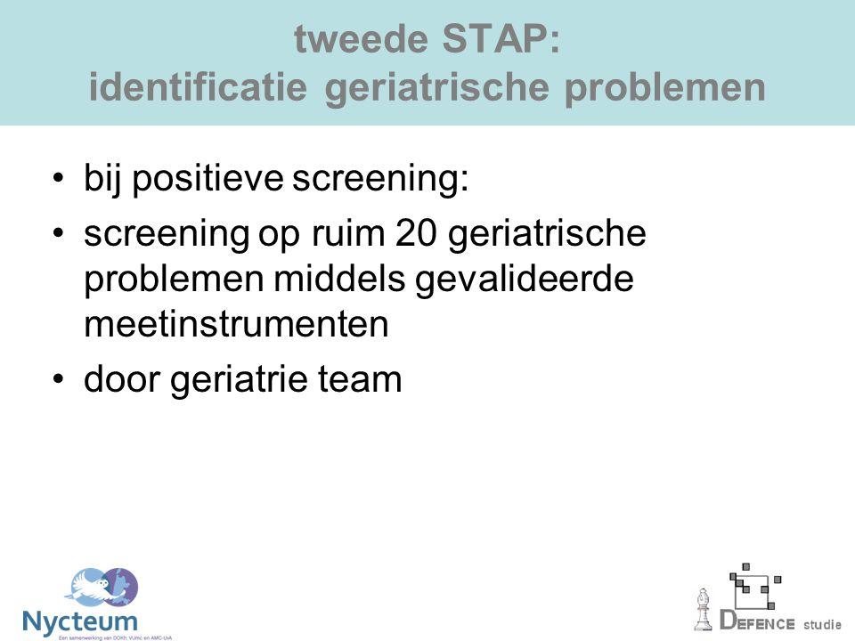 tweede STAP: identificatie geriatrische problemen bij positieve screening: screening op ruim 20 geriatrische problemen middels gevalideerde meetinstrumenten door geriatrie team