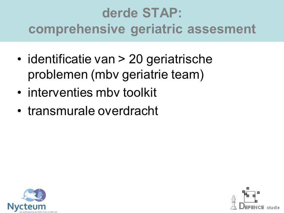 derde STAP: comprehensive geriatric assesment identificatie van > 20 geriatrische problemen (mbv geriatrie team) interventies mbv toolkit transmurale overdracht