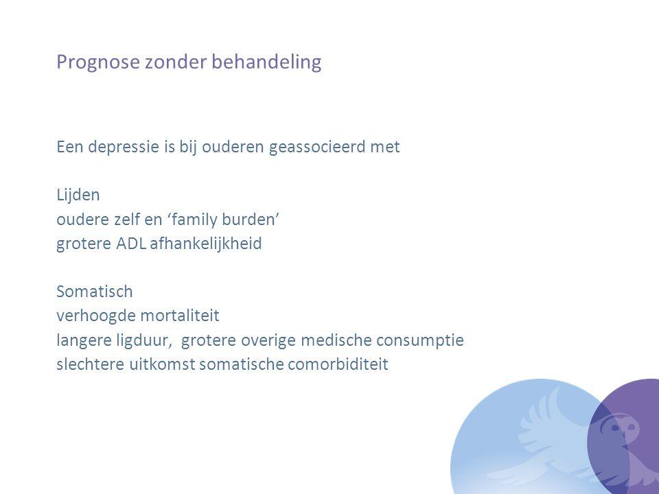 Prognose zonder behandeling Een depressie is bij ouderen geassocieerd met Lijden oudere zelf en 'family burden' grotere ADL afhankelijkheid Somatisch