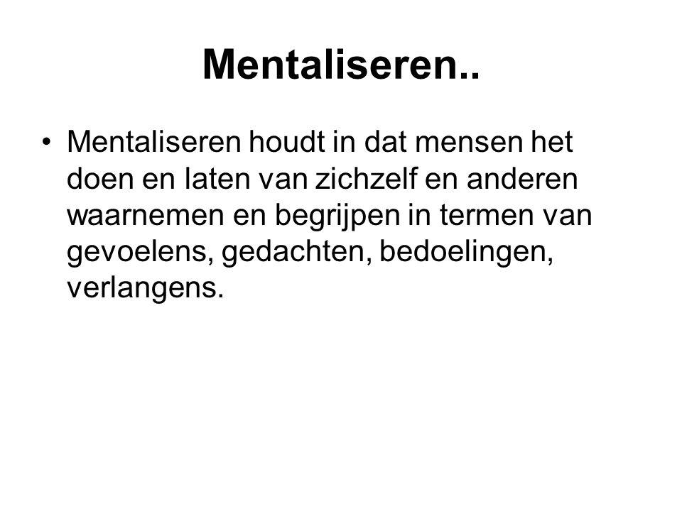 Mentaliseren.. Mentaliseren houdt in dat mensen het doen en laten van zichzelf en anderen waarnemen en begrijpen in termen van gevoelens, gedachten, b