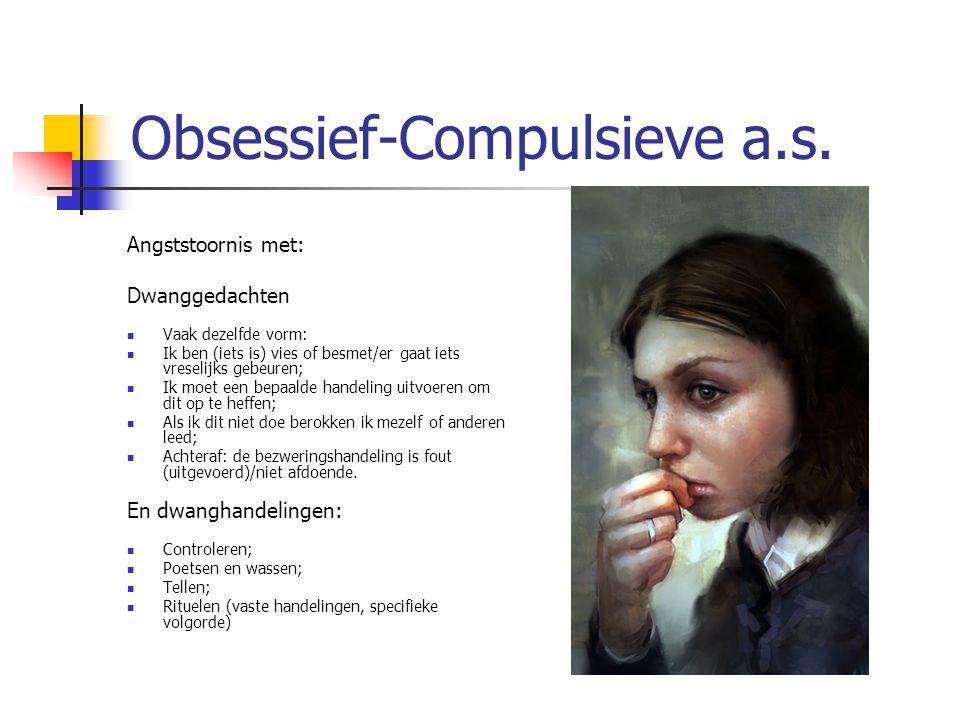 Obsessief-Compulsieve a.s. Angststoornis met: Dwanggedachten Vaak dezelfde vorm: Ik ben (iets is) vies of besmet/er gaat iets vreselijks gebeuren; Ik