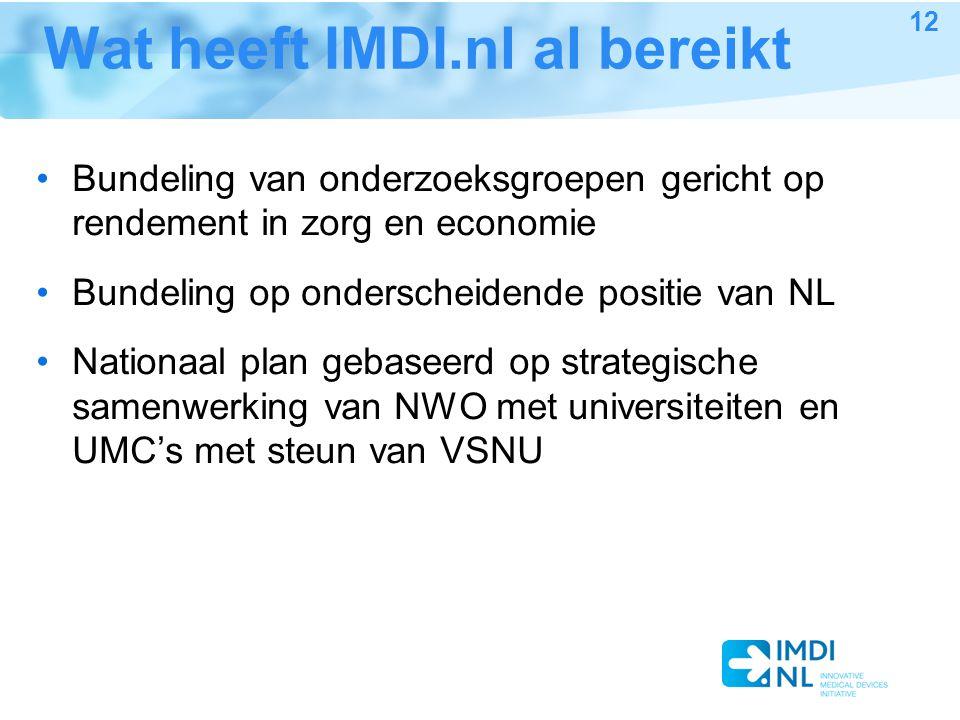Wat heeft IMDI.nl al bereikt Bundeling van onderzoeksgroepen gericht op rendement in zorg en economie Bundeling op onderscheidende positie van NL Nationaal plan gebaseerd op strategische samenwerking van NWO met universiteiten en UMC's met steun van VSNU 12
