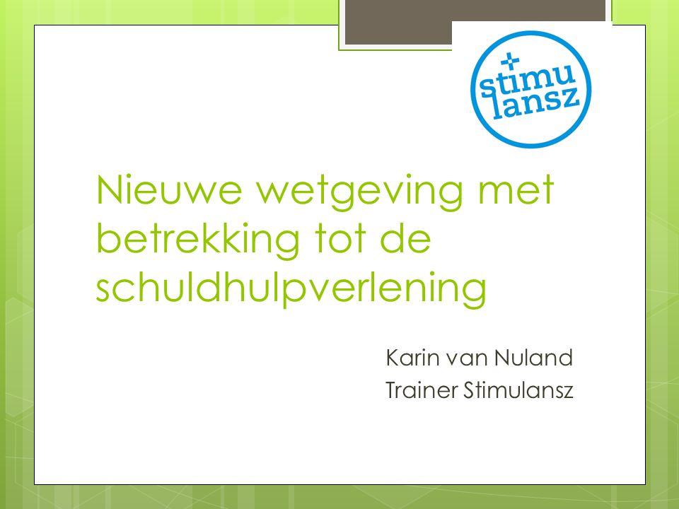 Nieuwe wetgeving met betrekking tot de schuldhulpverlening Karin van Nuland Trainer Stimulansz