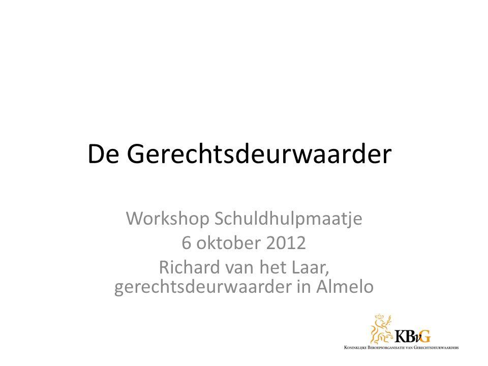 De Gerechtsdeurwaarder Workshop Schuldhulpmaatje 6 oktober 2012 Richard van het Laar, gerechtsdeurwaarder in Almelo