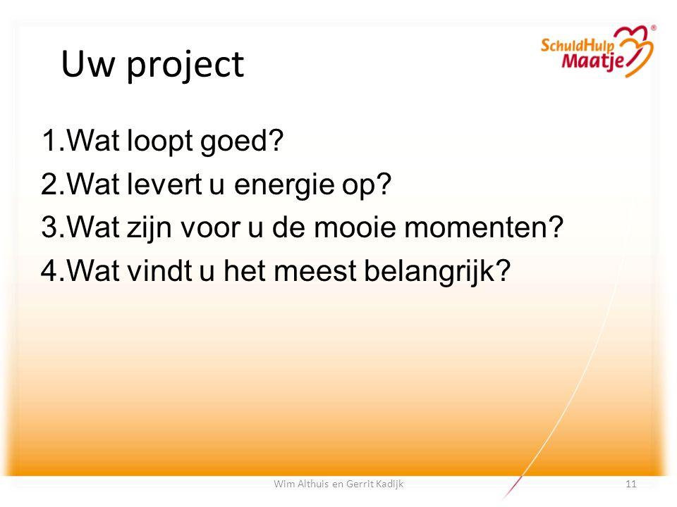 Uw project 1. Wat loopt goed? 2. Wat levert u energie op? 3. Wat zijn voor u de mooie momenten? 4. Wat vindt u het meest belangrijk? Wim Althuis en Ge