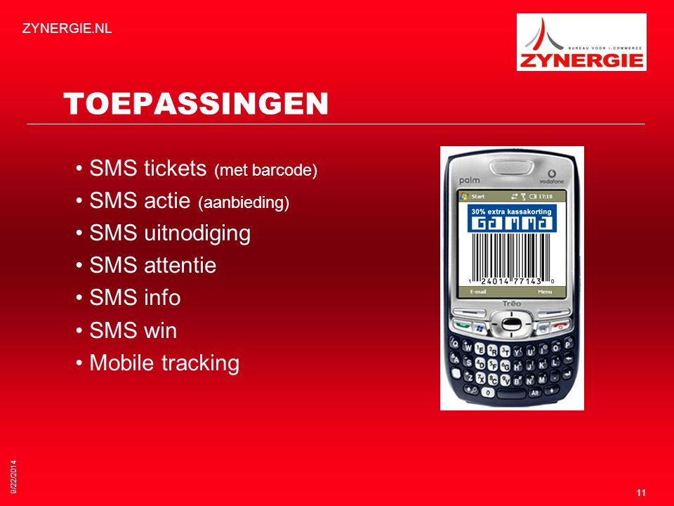 9/22/2014 ZYNERGIE.NL 11 TOEPASSINGEN SMS tickets (met barcode) SMS actie (aanbieding) SMS uitnodiging SMS attentie SMS info SMS win Mobile tracking