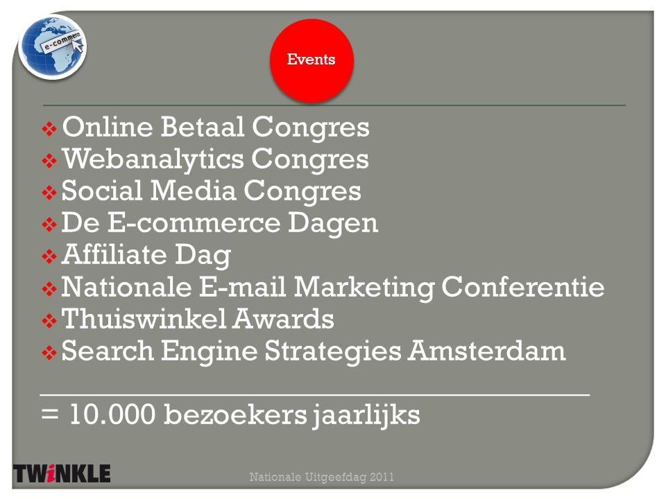  Online Betaal Congres  Webanalytics Congres  Social Media Congres  De E-commerce Dagen  Affiliate Dag  Nationale E-mail Marketing Conferentie  Thuiswinkel Awards  Search Engine Strategies Amsterdam _____________________________________ = 10.000 bezoekers jaarlijks Nationale Uitgeefdag 2011 Events