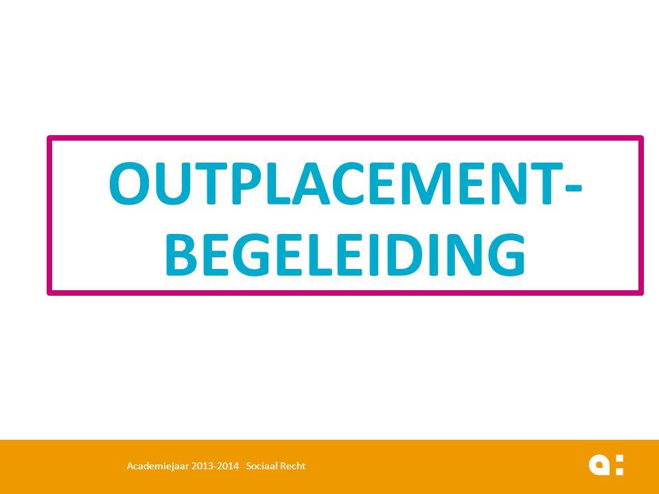 OUTPLACEMENT- BEGELEIDING Academiejaar 2013-2014 Sociaal Recht