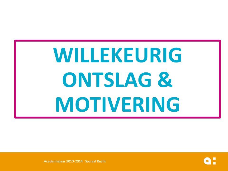 WILLEKEURIG ONTSLAG & MOTIVERING Academiejaar 2013-2014 Sociaal Recht