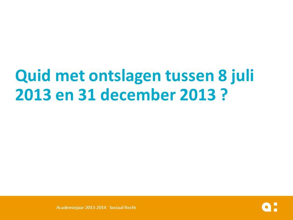 Quid met ontslagen tussen 8 juli 2013 en 31 december 2013 ? Academiejaar 2013-2014 Sociaal Recht