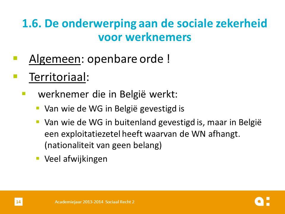 Academiejaar 2013-2014 Sociaal Recht 214  Algemeen: openbare orde !  Territoriaal:  werknemer die in België werkt:  Van wie de WG in België gevest