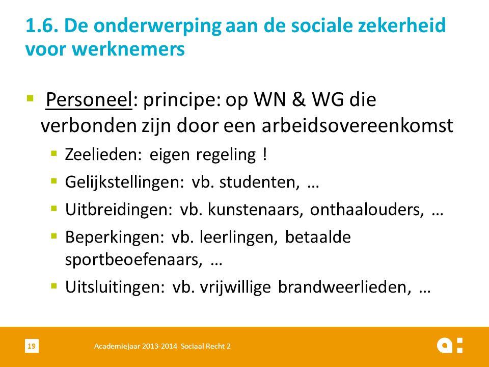 Academiejaar 2013-2014 Sociaal Recht 219 1.6. De onderwerping aan de sociale zekerheid voor werknemers  Personeel: principe: op WN & WG die verbonden