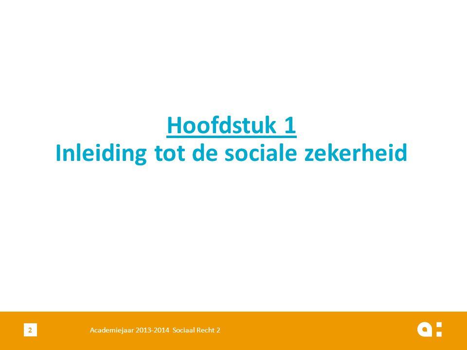 Academiejaar 2013-2014 Sociaal Recht 22 Hoofdstuk 1 Inleiding tot de sociale zekerheid