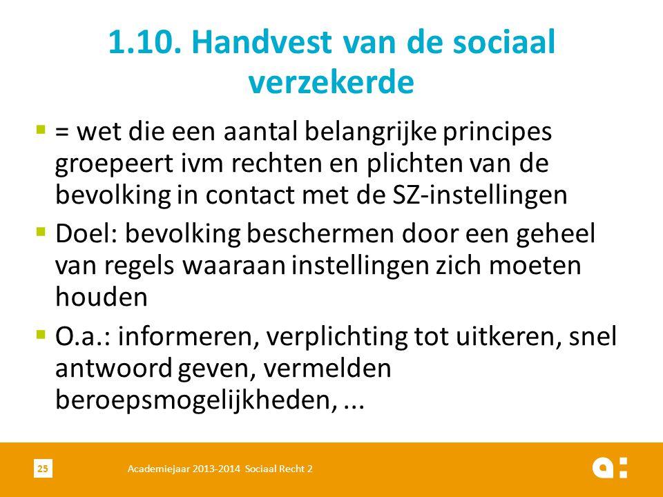 Academiejaar 2013-2014 Sociaal Recht 225 1.10. Handvest van de sociaal verzekerde  = wet die een aantal belangrijke principes groepeert ivm rechten e