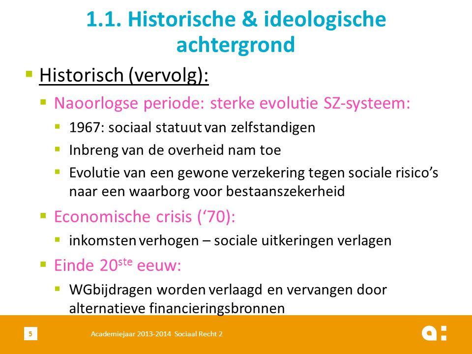  Ideologisch:  Bismarck (Duitsland):  Duitse kanselier – einde 19 de eeuw  Financiering SZ door WG & WN en staatsbijdrage vr pensioenen  Uitkeringen aan loon verbonden → solidariteit onder de werkenden 1.1.