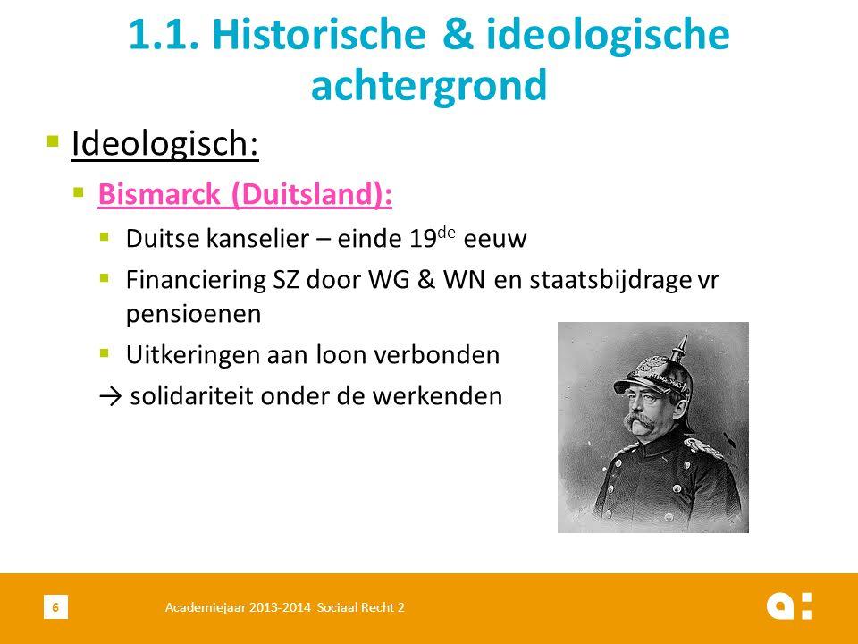  Ideologisch:  Bismarck (Duitsland):  Duitse kanselier – einde 19 de eeuw  Financiering SZ door WG & WN en staatsbijdrage vr pensioenen  Uitkerin