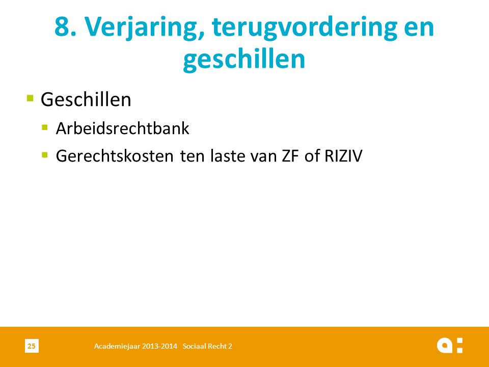  Geschillen  Arbeidsrechtbank  Gerechtskosten ten laste van ZF of RIZIV 8. Verjaring, terugvordering en geschillen Academiejaar 2013-2014 Sociaal R
