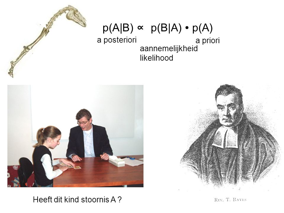 p(A B) ∝ p(B A) ∙ p(A) a posteriori a priori aannemelijkheid likelihood Heeft dit kind stoornis A ?