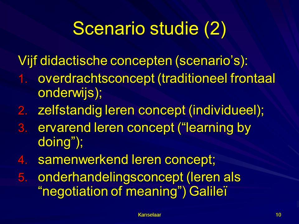 Kanselaar 10 Scenario studie (2) Vijf didactische concepten (scenario's): 1. overdrachtsconcept (traditioneel frontaal onderwijs); 2. zelfstandig lere