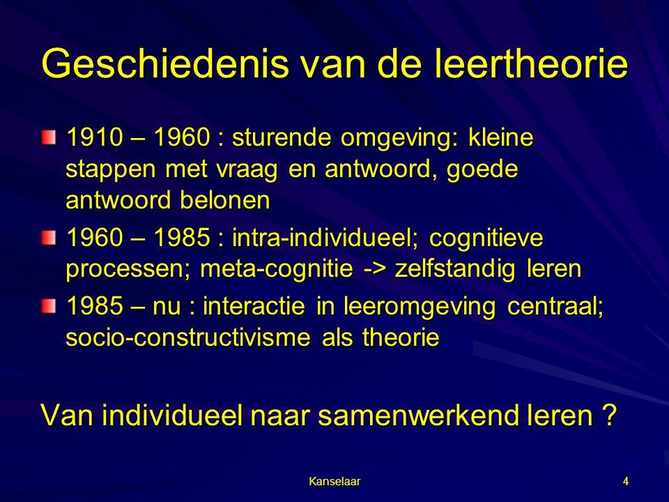 Kanselaar 4 Geschiedenis van de leertheorie 1910 – 1960 : sturende omgeving: kleine stappen met vraag en antwoord, goede antwoord belonen 1960 – 1985