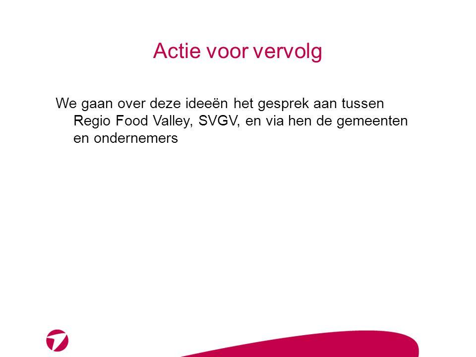 Actie voor vervolg We gaan over deze ideeën het gesprek aan tussen Regio Food Valley, SVGV, en via hen de gemeenten en ondernemers