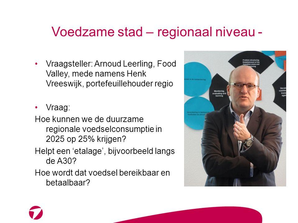 Voedzame stad – regionaal niveau - Vraagsteller: Arnoud Leerling, Food Valley, mede namens Henk Vreeswijk, portefeuillehouder regio Vraag: Hoe kunnen we de duurzame regionale voedselconsumptie in 2025 op 25% krijgen.