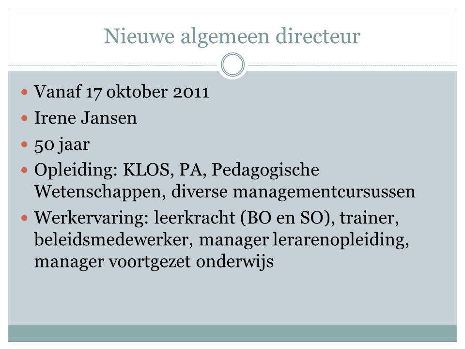 Nieuwe algemeen directeur Vanaf 17 oktober 2011 Irene Jansen 50 jaar Opleiding: KLOS, PA, Pedagogische Wetenschappen, diverse managementcursussen Werk