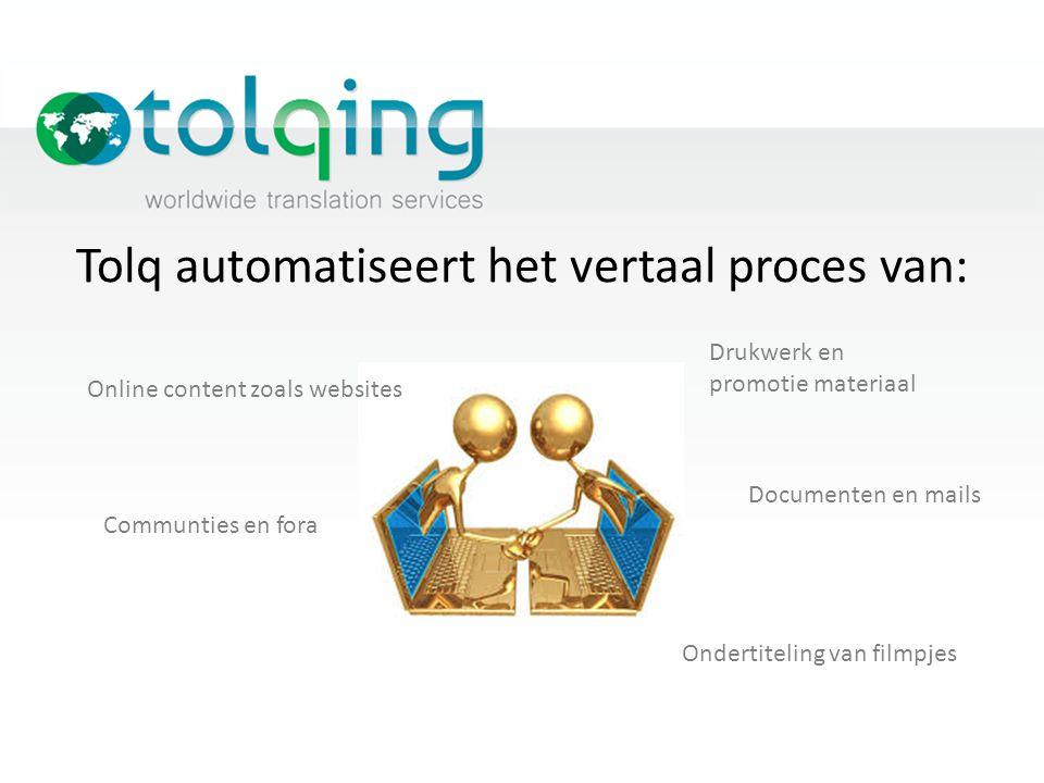 Tolq automatiseert het vertaal proces van: Online content zoals websites Communties en fora Drukwerk en promotie materiaal Documenten en mails Onderti