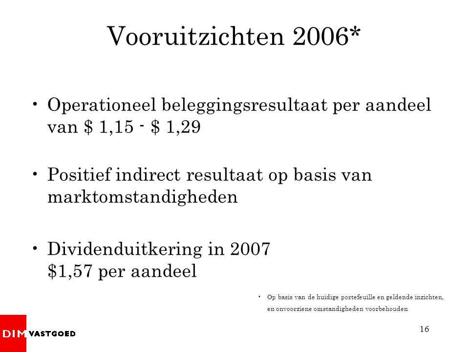16 Vooruitzichten 2006* Operationeel beleggingsresultaat per aandeel van $ 1,15 - $ 1,29 Positief indirect resultaat op basis van marktomstandigheden Dividenduitkering in 2007 $1,57 per aandeel Op basis van de huidige portefeuille en geldende inzichten, en onvoorziene omstandigheden voorbehouden