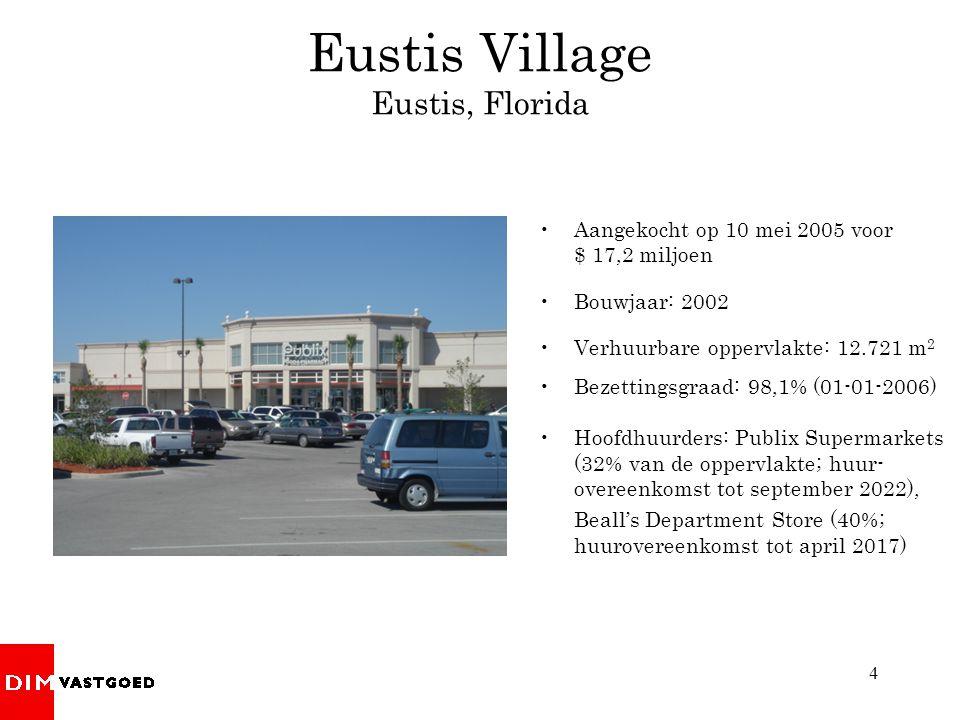 4 Eustis Village Eustis, Florida Aangekocht op 10 mei 2005 voor $ 17,2 miljoen Bouwjaar: 2002 Verhuurbare oppervlakte: 12.721 m 2 Bezettingsgraad: 98,1% (01-01-2006) Hoofdhuurders: Publix Supermarkets (32% van de oppervlakte; huur- overeenkomst tot september 2022), Beall's Department Store (40%; huurovereenkomst tot april 2017)