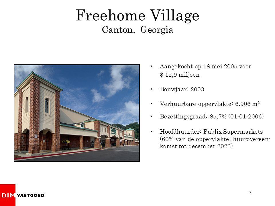 5 Aangekocht op 18 mei 2005 voor $ 12,9 miljoen Bouwjaar: 2003 Verhuurbare oppervlakte: 6.906 m 2 Bezettingsgraad: 85,7% (01-01-2006) Hoofdhuurder: Publix Supermarkets (60% van de oppervlakte; huurovereen- komst tot december 2023) Freehome Village Canton, Georgia