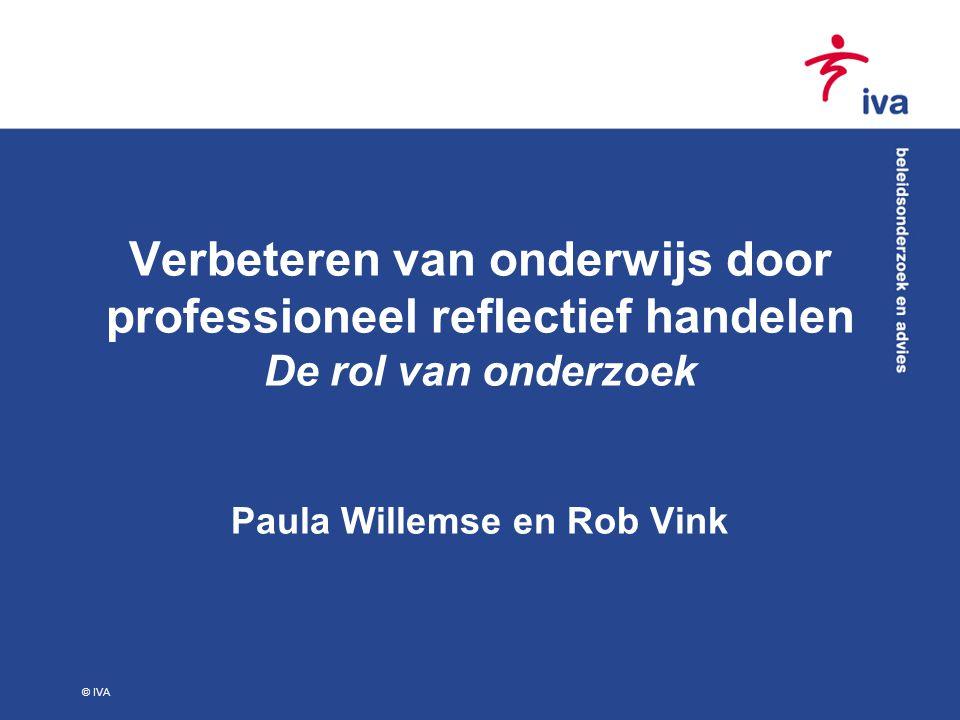 © IVA Verbeteren van onderwijs door professioneel reflectief handelen De rol van onderzoek Paula Willemse en Rob Vink