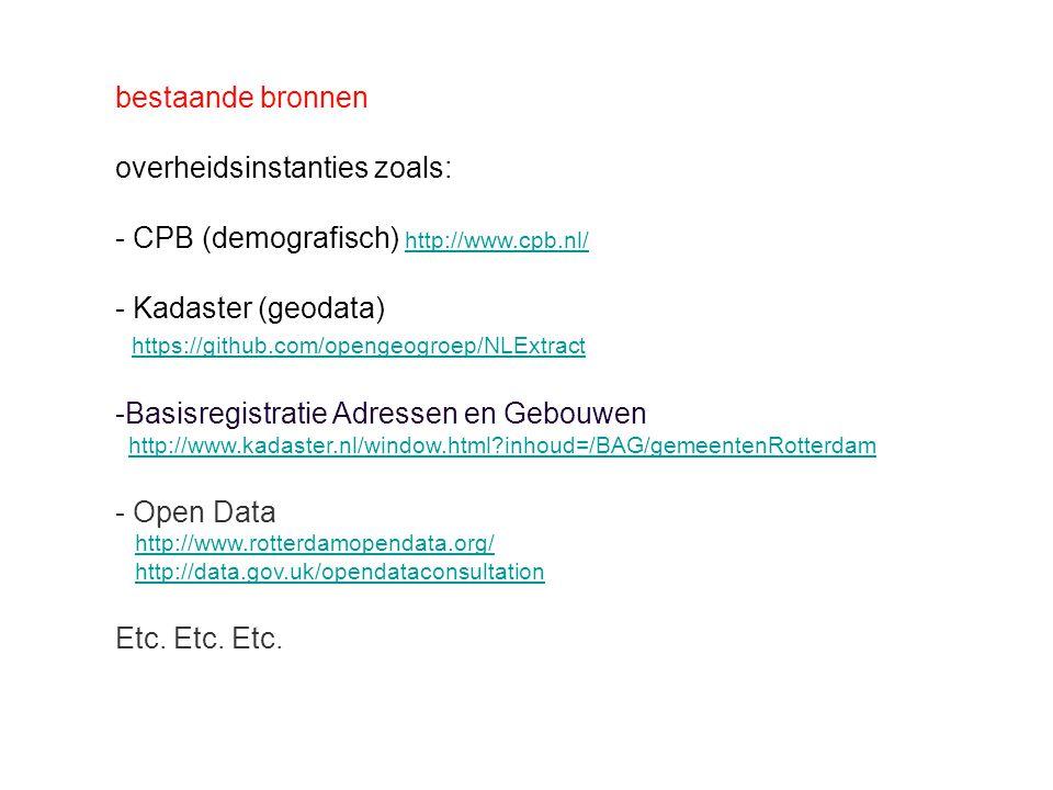 bestaande bronnen overheidsinstanties zoals: - CPB (demografisch) http://www.cpb.nl/ http://www.cpb.nl/ - Kadaster (geodata) https://github.com/opengeogroep/NLExtract -Basisregistratie Adressen en Gebouwen http://www.kadaster.nl/window.html inhoud=/BAG/gemeentenRotterdam - Open Data http://www.rotterdamopendata.org/ http://data.gov.uk/opendataconsultation Etc.