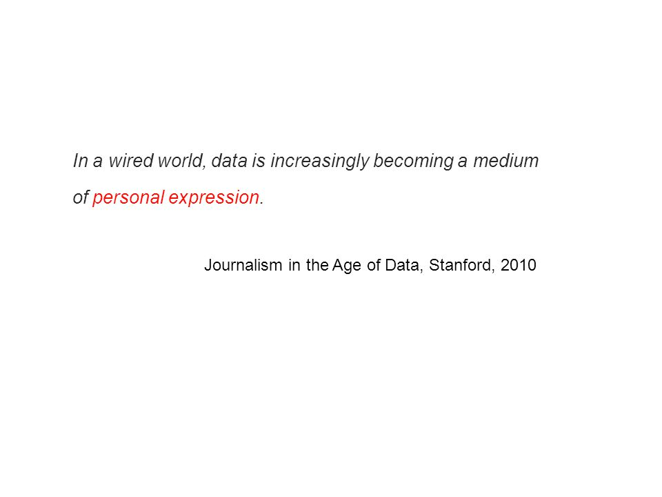 In a wired world, data is increasingly becoming a medium of personal expression. Journalism in the Age of Data, Stanford, 2010