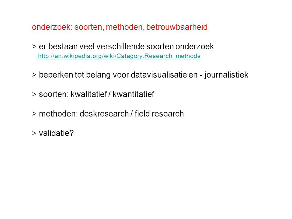 onderzoek: soorten, methoden, betrouwbaarheid > er bestaan veel verschillende soorten onderzoek http://en.wikipedia.org/wiki/Category:Research_methods > beperken tot belang voor datavisualisatie en - journalistiek > soorten: kwalitatief / kwantitatief > methoden: deskresearch / field research > validatie?