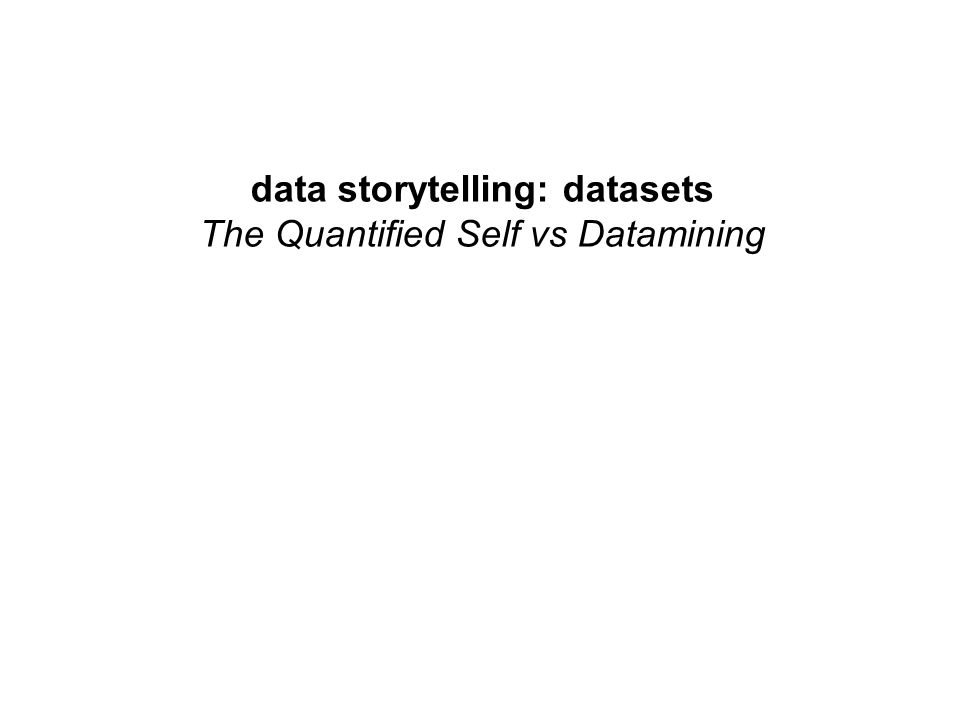data storytelling: datasets The Quantified Self vs Datamining