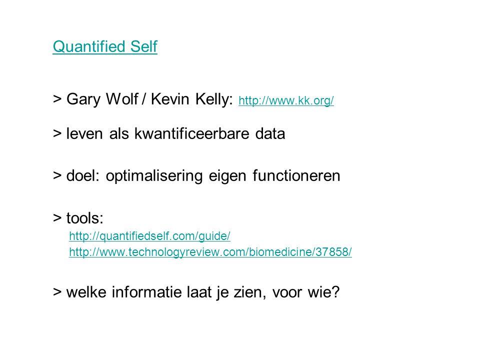 Quantified Self > Gary Wolf / Kevin Kelly: http://www.kk.org/ http://www.kk.org/ > leven als kwantificeerbare data > doel: optimalisering eigen functioneren > tools: http://quantifiedself.com/guide/ http://www.technologyreview.com/biomedicine/37858/ > welke informatie laat je zien, voor wie?
