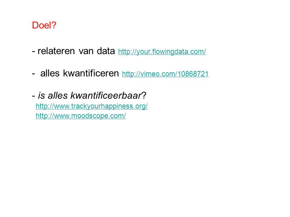 Doel? - relateren van data http://your.flowingdata.com/ http://your.flowingdata.com/ - alles kwantificeren http://vimeo.com/10868721 http://vimeo.com/
