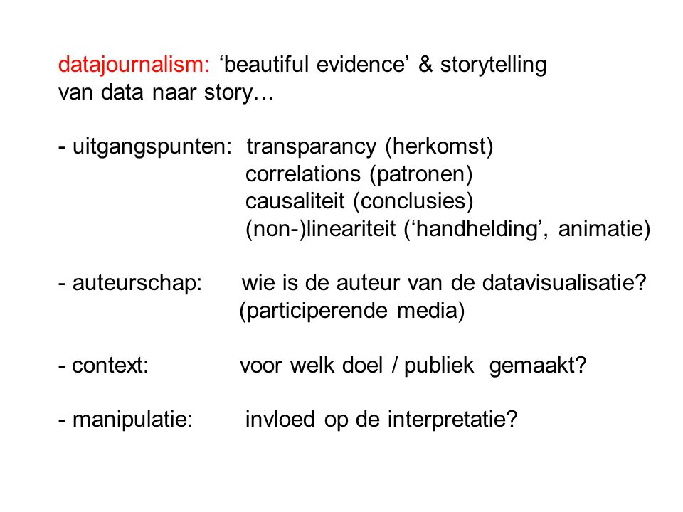 datajournalism: 'beautiful evidence' & storytelling van data naar story… - uitgangspunten: transparancy (herkomst) correlations (patronen) causaliteit (conclusies) (non-)lineariteit ('handhelding', animatie) - auteurschap: wie is de auteur van de datavisualisatie.