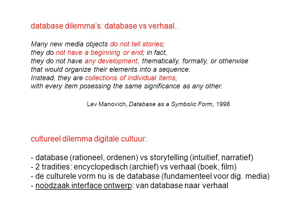 database dilemma's: database vs verhaal.. Many new media objects do not tell stories; they do not have a beginning or end; in fact, they do not have a