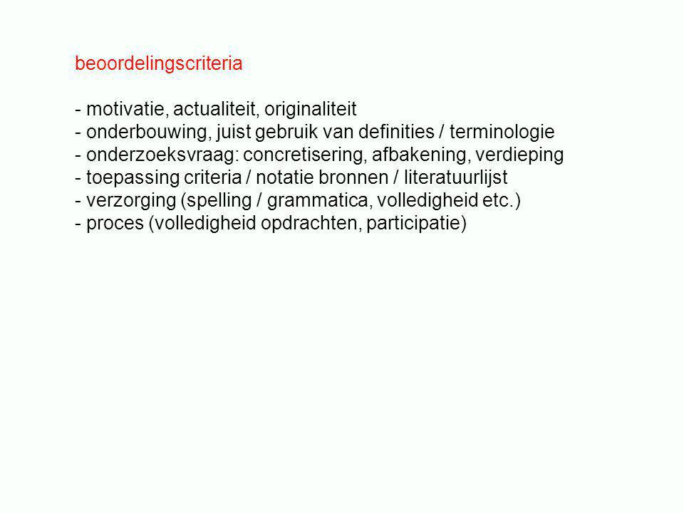 beoordelingscriteria - motivatie, actualiteit, originaliteit - onderbouwing, juist gebruik van definities / terminologie - onderzoeksvraag: concretisering, afbakening, verdieping - toepassing criteria / notatie bronnen / literatuurlijst - verzorging (spelling / grammatica, volledigheid etc.) - proces (volledigheid opdrachten, participatie)