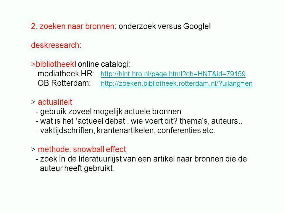 > Internet / Google - zoek specifiek: baken zoektermen af, gebruik specifieke keywords - zet gerichte zoektermen tussen aanhalingstekens - Boolean search http://www.lib.berkeley.edu/TeachingLib/Guides/Internet/Boolean.pdf > web tools literatuur http://scholar.google.nl/ http://books.google.nl/advanced_book_search > Wikipedia - gebruik dit ALLEEN als eerste inventarisatie / orientatie - NIET vermelden als bron - gebruik de primaire bronnen van de auteurs uit de literatuurlijst.