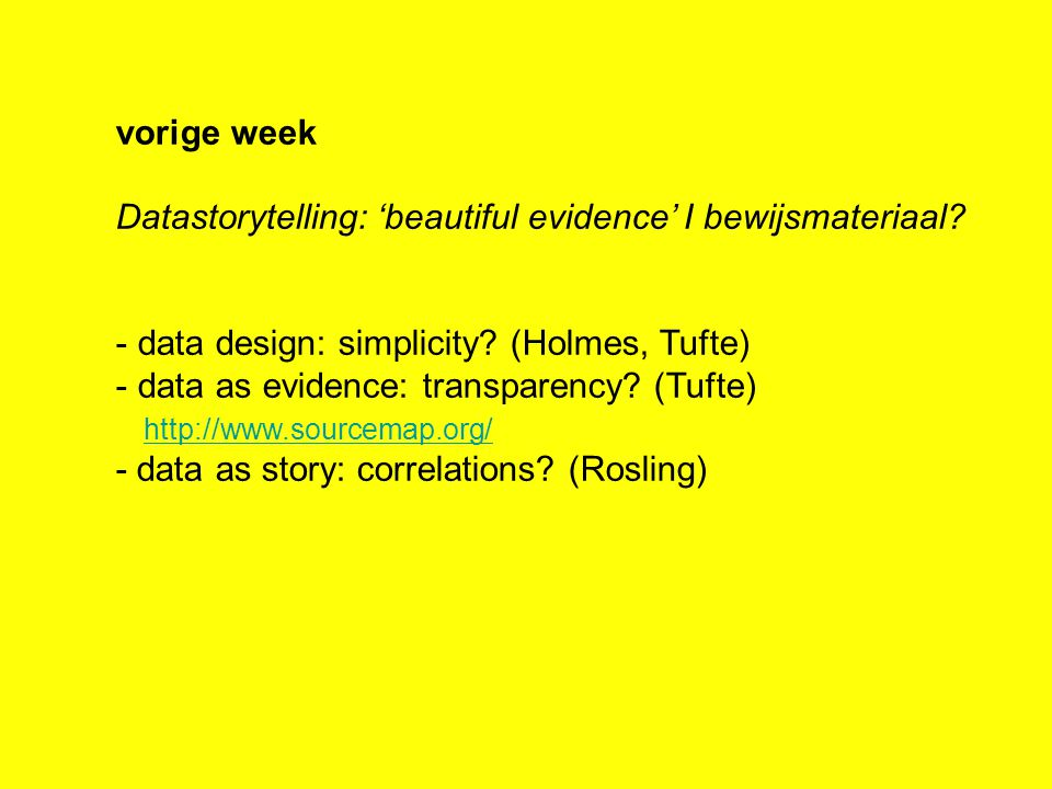 vorige week Datastorytelling: 'beautiful evidence' I bewijsmateriaal? - data design: simplicity? (Holmes, Tufte) - data as evidence: transparency? (Tu