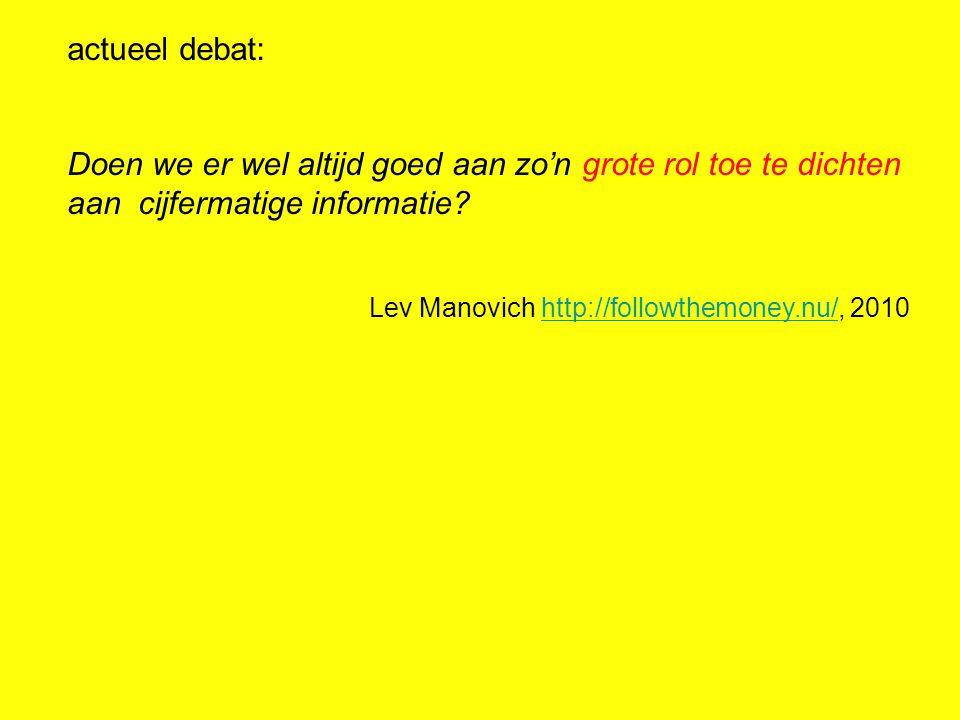 actueel debat: Doen we er wel altijd goed aan zo'n grote rol toe te dichten aan cijfermatige informatie? Lev Manovich http://followthemoney.nu/, 2010h