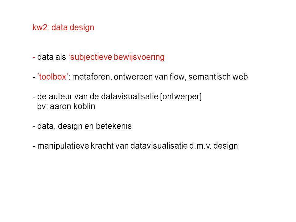 kw2: data design - data als 'subjectieve bewijsvoering - 'toolbox': metaforen, ontwerpen van flow, semantisch web - de auteur van de datavisualisatie