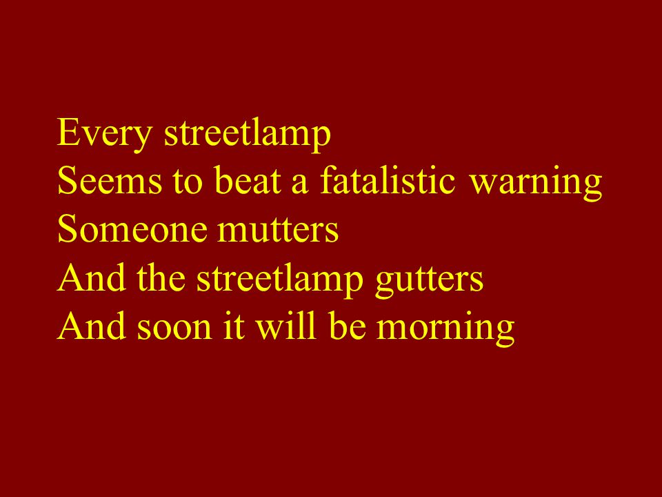 Every streetlamp Seems to beat a fatalistic warning Someone mutters And the streetlamp gutters And soon it will be morning