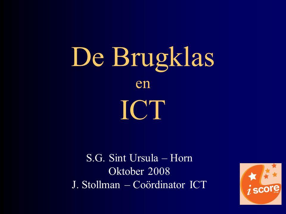 S.G. Sint Ursula – Horn Oktober 2008 J. Stollman – Coördinator ICT De Brugklas en ICT
